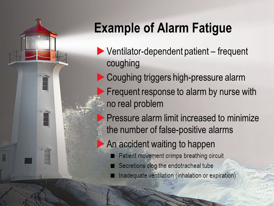 10 Example of Alarm Fatigue  Ventilator-dependent patient – frequent coughing  Coughing triggers high-pressure alarm  Frequent response to alarm by nurse with no real problem  Pressure alarm limit increased to minimize the number of false-positive alarms  An accident waiting to happen Patient movement crimps breathing circuit Secretions clog the endotracheal tube Inadequate ventilation (inhalation or expiration)