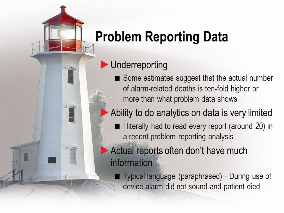 14  Underreporting Some estimates suggest that the actual number of alarm-related deaths is ten-fold higher or more than what problem data shows  Ability to do analytics on data is very limited I literally had to read every report (around 20) in a recent problem reporting analysis  Actual reports often don't have much information Typical language (paraphrased) - During use of device alarm did not sound and patient died Problem Reporting Data