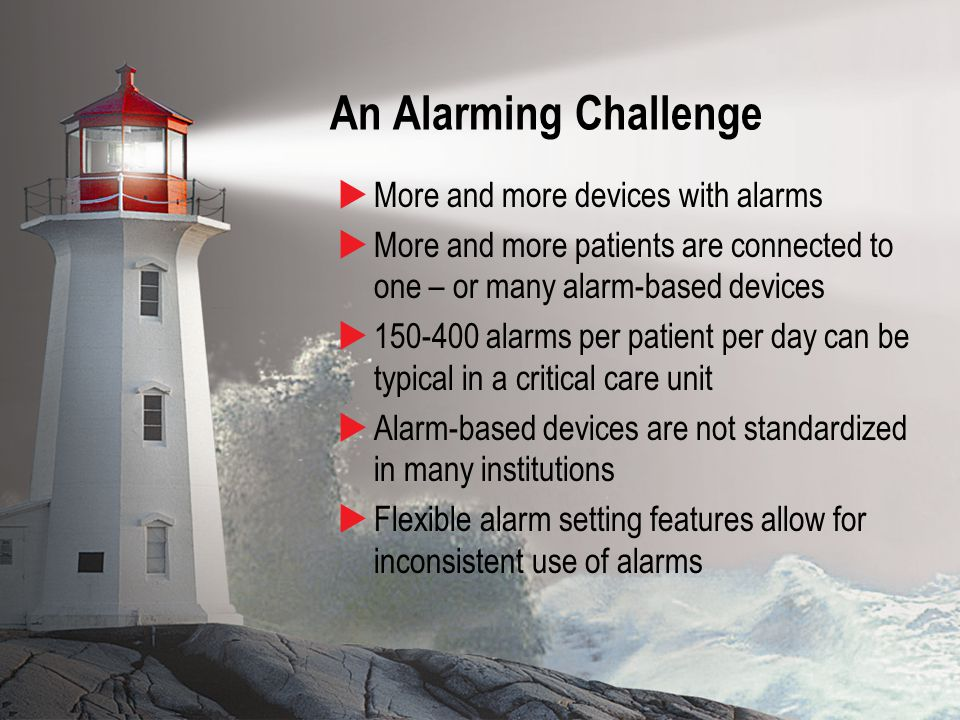 4 An Alarming Challenge  More and more devices with alarms  More and more patients are connected to one – or many alarm-based devices  150-400 alarms per patient per day can be typical in a critical care unit  Alarm-based devices are not standardized in many institutions  Flexible alarm setting features allow for inconsistent use of alarms