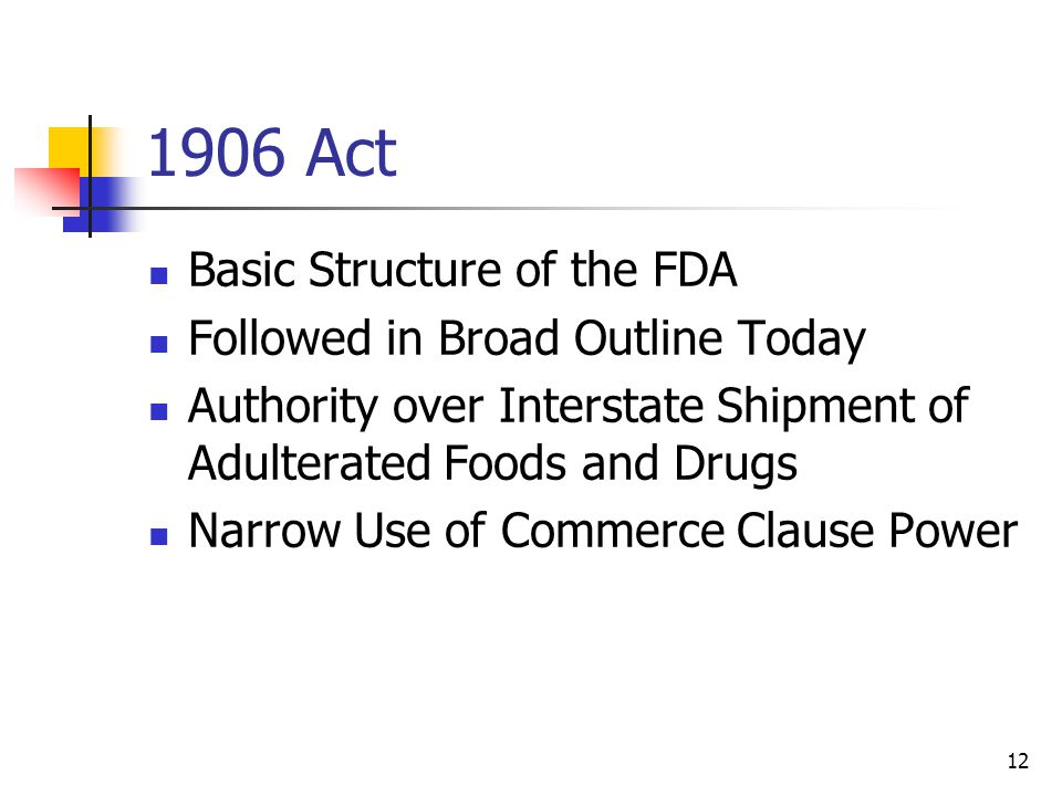 12 1906 Act Basic Structure of the FDA Followed in Broad Outline Today Authority over Interstate Shipment of Adulterated Foods and Drugs Narrow Use of Commerce Clause Power