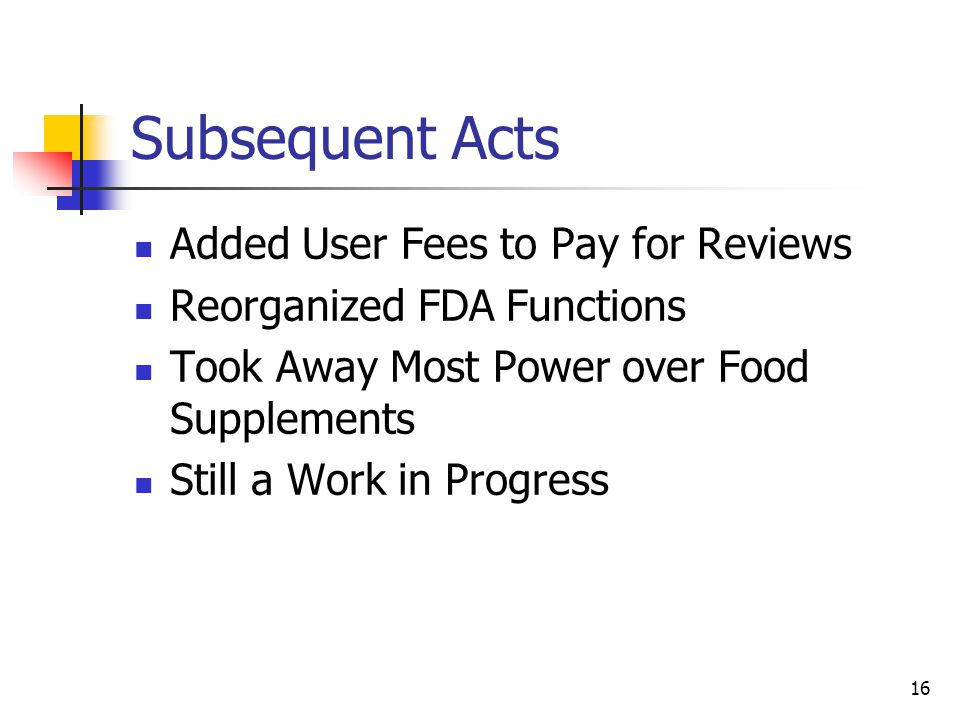 16 Subsequent Acts Added User Fees to Pay for Reviews Reorganized FDA Functions Took Away Most Power over Food Supplements Still a Work in Progress