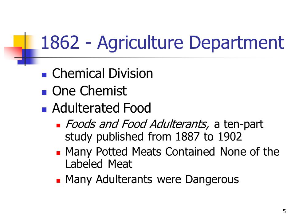 5 1862 - Agriculture Department Chemical Division One Chemist Adulterated Food Foods and Food Adulterants, a ten-part study published from 1887 to 1902 Many Potted Meats Contained None of the Labeled Meat Many Adulterants were Dangerous