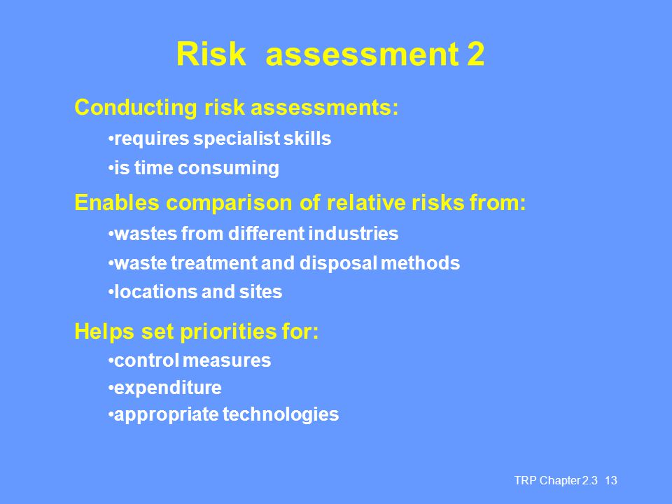 TRP Chapter 2.3 13 Risk assessment 2 Conducting risk assessments: requires specialist skills is time consuming Enables comparison of relative risks from: wastes from different industries waste treatment and disposal methods locations and sites Helps set priorities for: control measures expenditure appropriate technologies