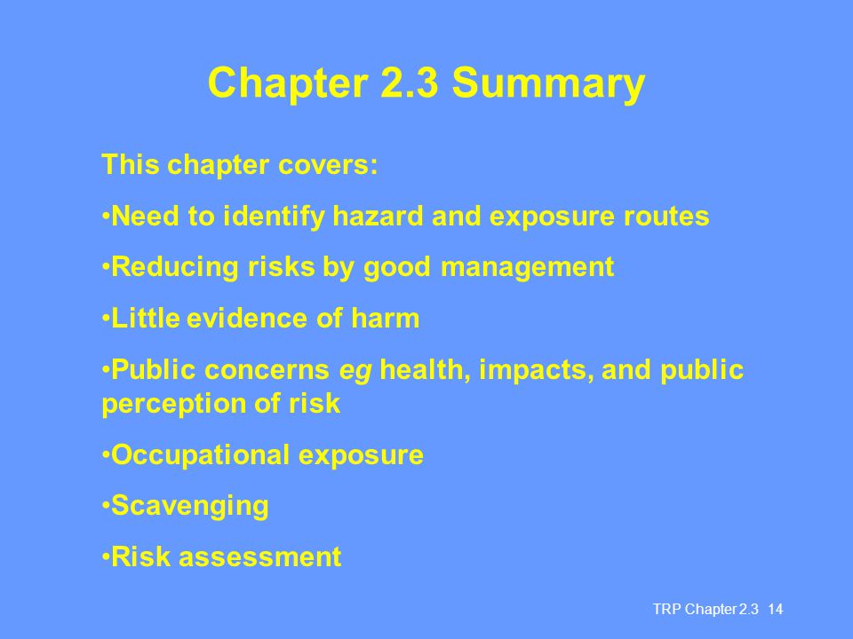 TRP Chapter 2.3 14 Chapter 2.3 Summary This chapter covers: Need to identify hazard and exposure routes Reducing risks by good management Little evidence of harm Public concerns eg health, impacts, and public perception of risk Occupational exposure Scavenging Risk assessment