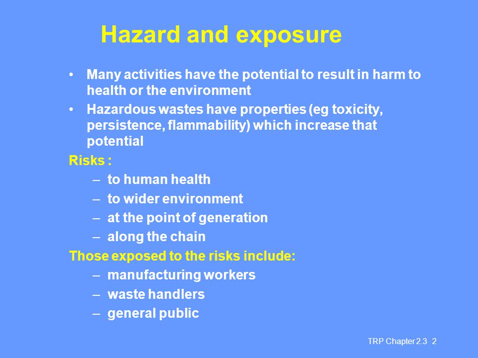 TRP Chapter 2.3 2 Hazard and exposure Many activities have the potential to result in harm to health or the environment Hazardous wastes have properties (eg toxicity, persistence, flammability) which increase that potential Risks : –to human health –to wider environment –at the point of generation –along the chain Those exposed to the risks include: –manufacturing workers –waste handlers –general public