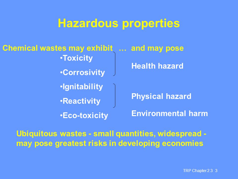 TRP Chapter 2.3 3 Hazardous properties Toxicity Corrosivity Ignitability Reactivity Eco-toxicity Health hazard Physical hazard Environmental harm Ubiquitous wastes - small quantities, widespread - may pose greatest risks in developing economies Chemical wastes may exhibit … and may pose