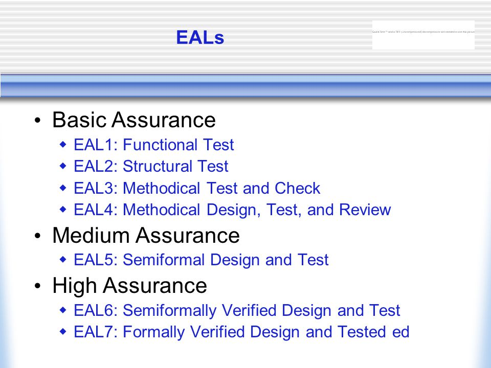 EALs Basic Assurance  EAL1: Functional Test  EAL2: Structural Test  EAL3: Methodical Test and Check  EAL4: Methodical Design, Test, and Review Medium Assurance  EAL5: Semiformal Design and Test High Assurance  EAL6: Semiformally Verified Design and Test  EAL7: Formally Verified Design and Tested ed