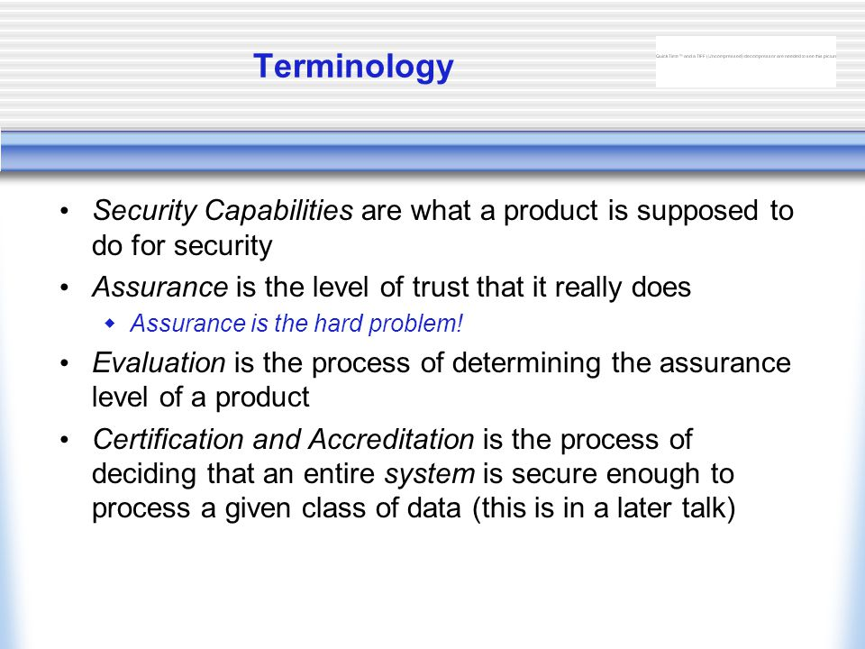 Terminology Security Capabilities are what a product is supposed to do for security Assurance is the level of trust that it really does  Assurance is the hard problem.