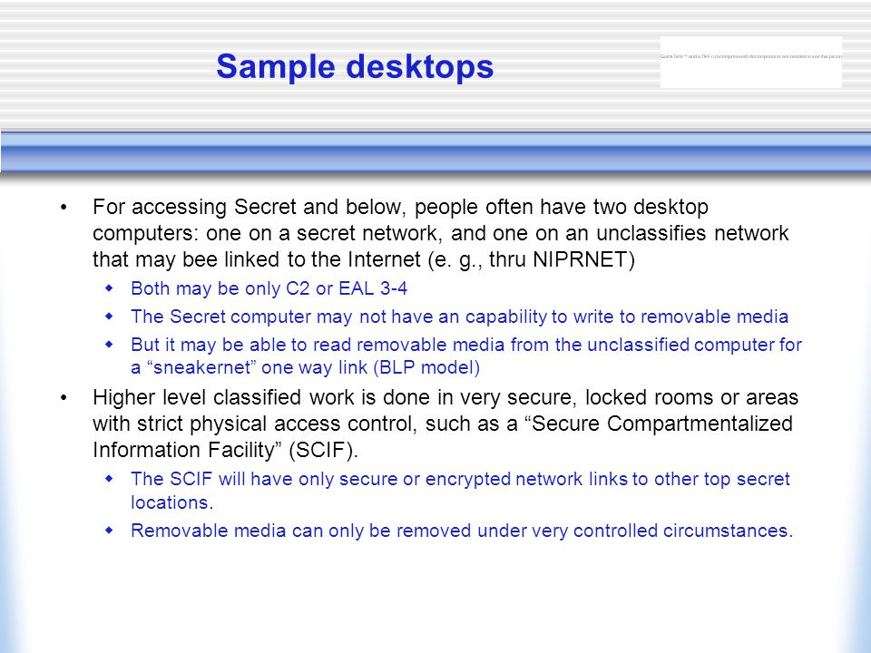 Sample desktops For accessing Secret and below, people often have two desktop computers: one on a secret network, and one on an unclassifies network that may bee linked to the Internet (e.