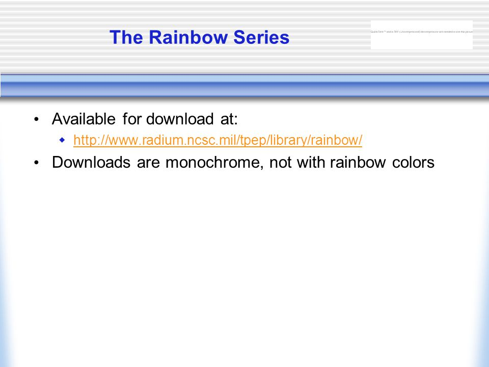 The Rainbow Series Available for download at:  http://www.radium.ncsc.mil/tpep/library/rainbow/ http://www.radium.ncsc.mil/tpep/library/rainbow/ Downloads are monochrome, not with rainbow colors
