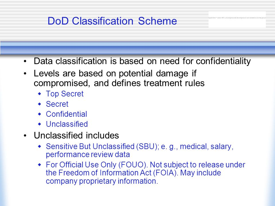 DoD Classification Scheme Data classification is based on need for confidentiality Levels are based on potential damage if compromised, and defines treatment rules  Top Secret  Secret  Confidential  Unclassified Unclassified includes  Sensitive But Unclassified (SBU); e.