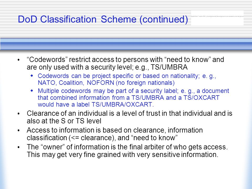 DoD Classification Scheme (continued) Codewords restrict access to persons with need to know and are only used with a security level; e.g., TS/UMBRA  Codewords can be project specific or based on nationality; e.