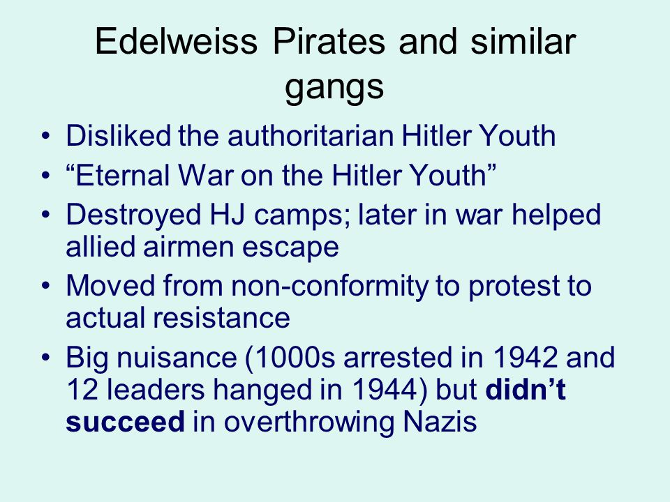"""Edelweiss Pirates and similar gangs Disliked the authoritarian Hitler Youth """"Eternal War on the Hitler Youth"""" Destroyed HJ camps; later in war helped"""