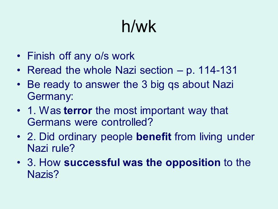 h/wk Finish off any o/s work Reread the whole Nazi section – p. 114-131 Be ready to answer the 3 big qs about Nazi Germany: 1. Was terror the most imp