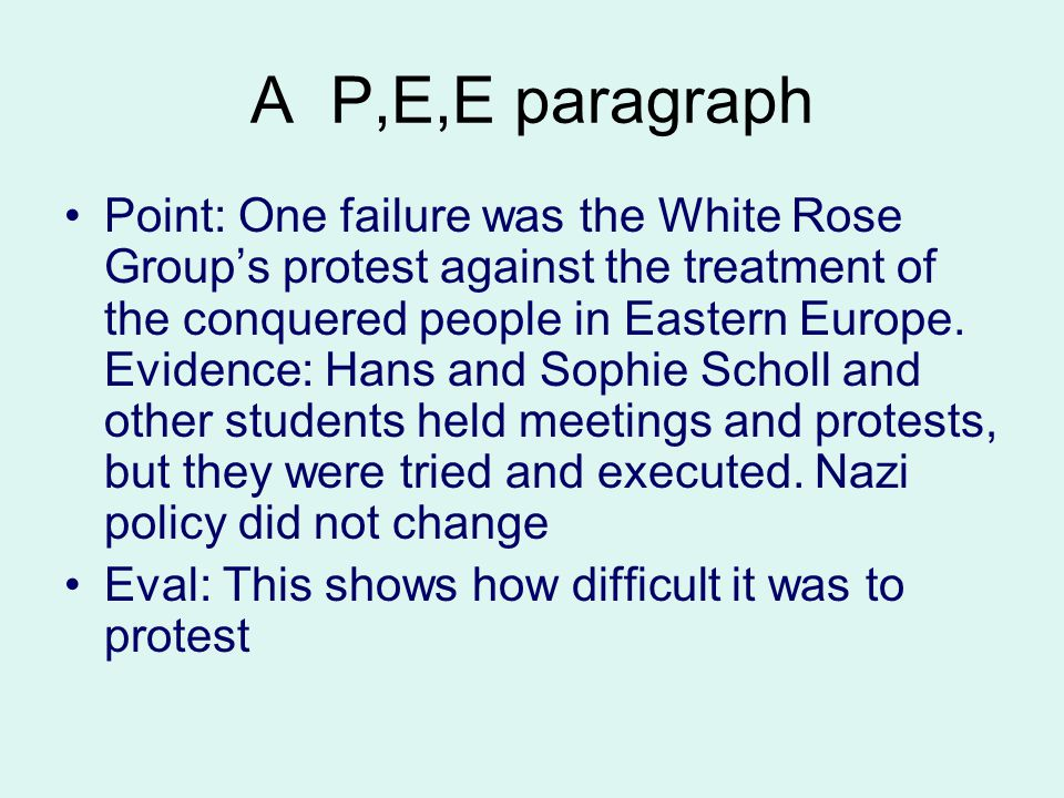 A P,E,E paragraph Point: One failure was the White Rose Group's protest against the treatment of the conquered people in Eastern Europe. Evidence: Han