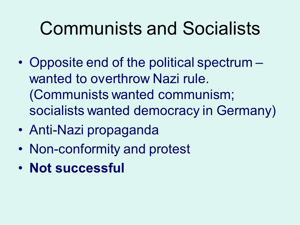 Communists and Socialists Opposite end of the political spectrum – wanted to overthrow Nazi rule. (Communists wanted communism; socialists wanted demo