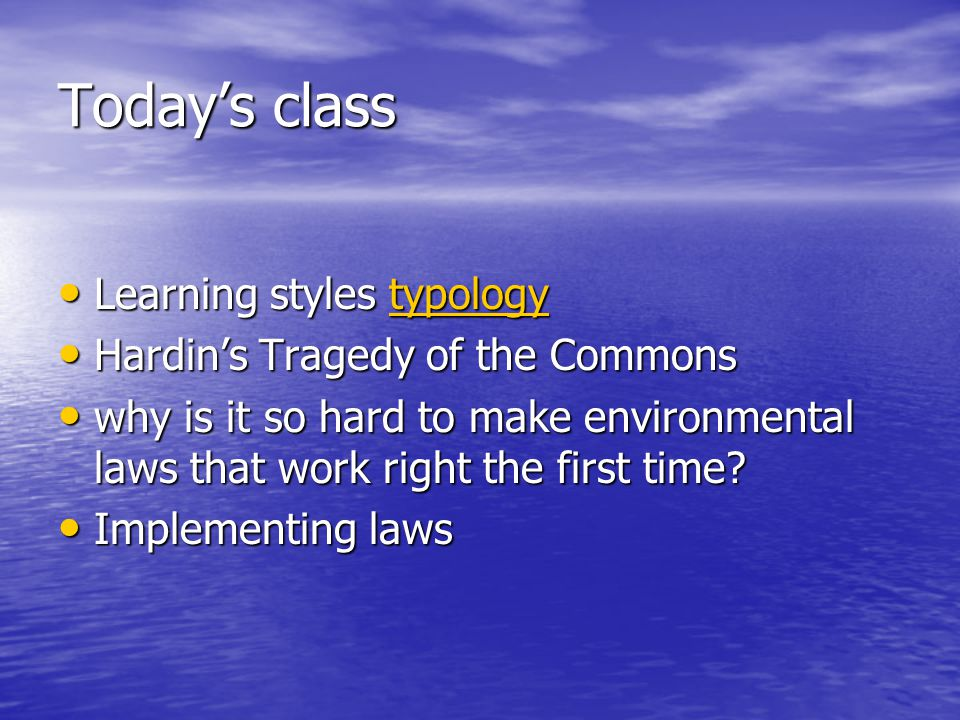 Today's class Learning styles typology Learning styles typologytypology Hardin's Tragedy of the Commons Hardin's Tragedy of the Commons why is it so hard to make environmental laws that work right the first time.