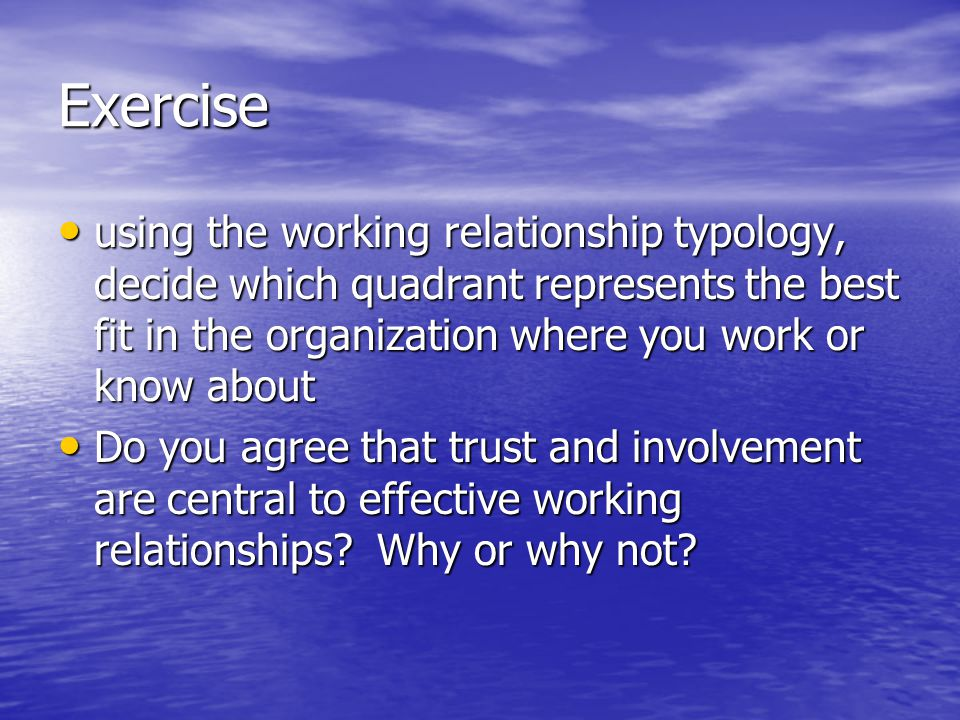 Exercise using the working relationship typology, decide which quadrant represents the best fit in the organization where you work or know about using