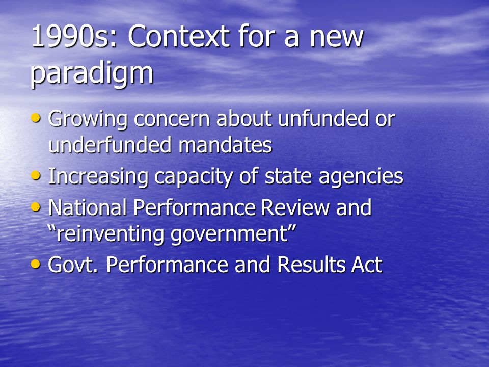 1990s: Context for a new paradigm Growing concern about unfunded or underfunded mandates Growing concern about unfunded or underfunded mandates Increasing capacity of state agencies Increasing capacity of state agencies National Performance Review and reinventing government National Performance Review and reinventing government Govt.