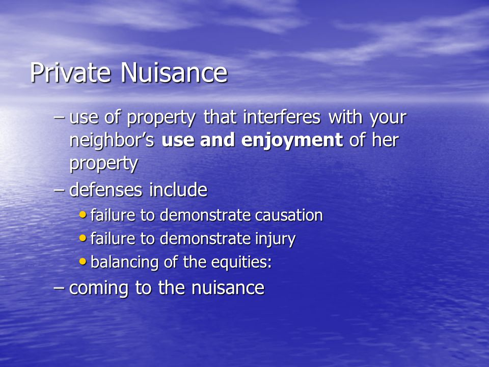 Private Nuisance –use of property that interferes with your neighbor's use and enjoyment of her property –defenses include failure to demonstrate causation failure to demonstrate causation failure to demonstrate injury failure to demonstrate injury balancing of the equities: balancing of the equities: –coming to the nuisance