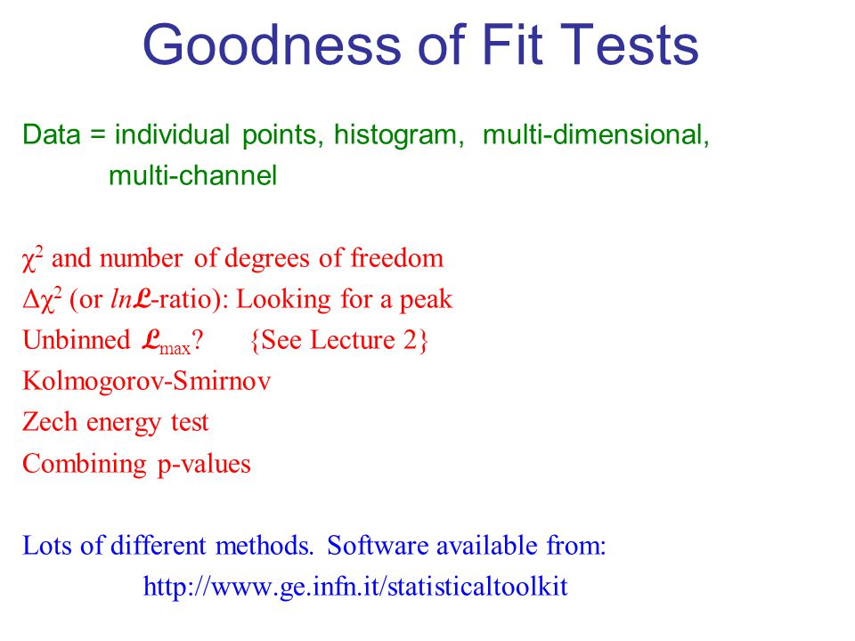 13 Goodness of Fit Tests Data = individual points, histogram, multi-dimensional, multi-channel χ 2 and number of degrees of freedom Δχ 2 (or ln L -ratio): Looking for a peak Unbinned L max .