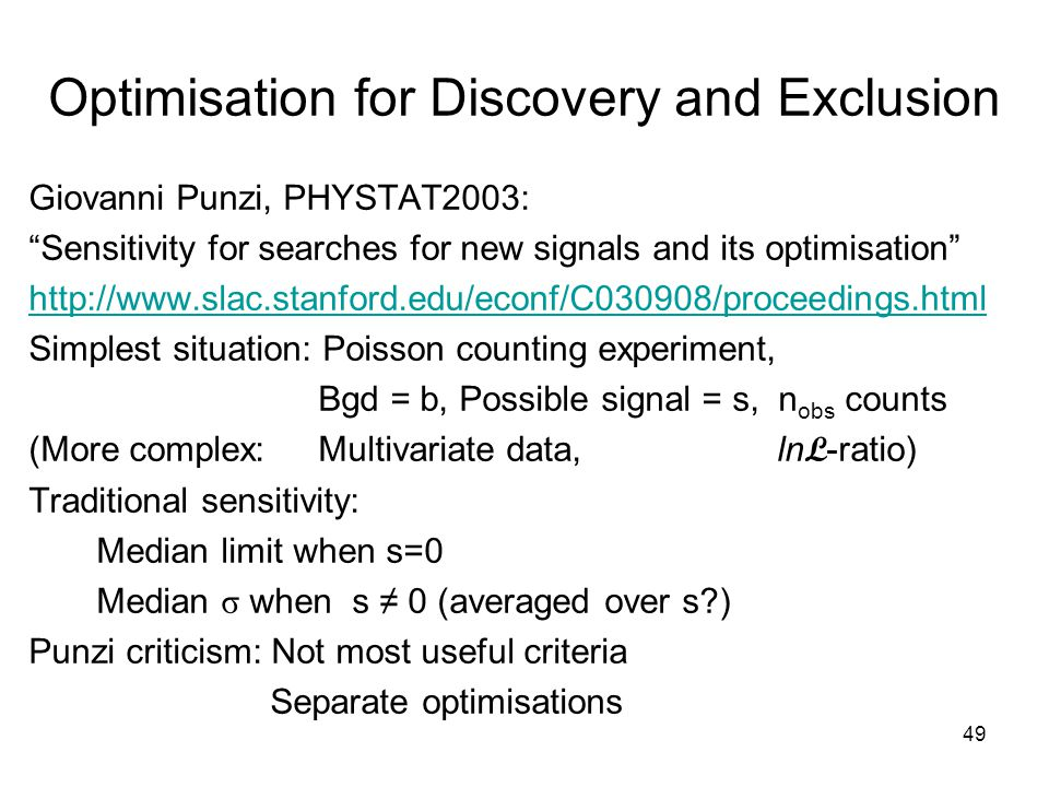 49 Optimisation for Discovery and Exclusion Giovanni Punzi, PHYSTAT2003: Sensitivity for searches for new signals and its optimisation http://www.slac.stanford.edu/econf/C030908/proceedings.html Simplest situation: Poisson counting experiment, Bgd = b, Possible signal = s, n obs counts (More complex: Multivariate data, ln L -ratio) Traditional sensitivity: Median limit when s=0 Median σ when s ≠ 0 (averaged over s ) Punzi criticism: Not most useful criteria Separate optimisations
