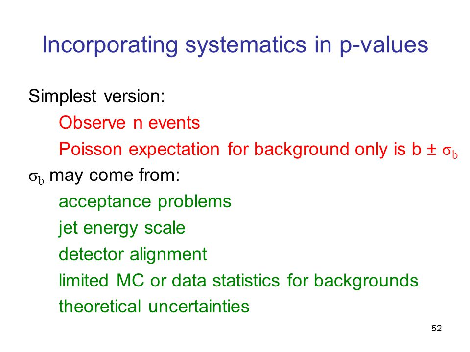52 Incorporating systematics in p-values Simplest version: Observe n events Poisson expectation for background only is b ± σ b σ b may come from: acceptance problems jet energy scale detector alignment limited MC or data statistics for backgrounds theoretical uncertainties