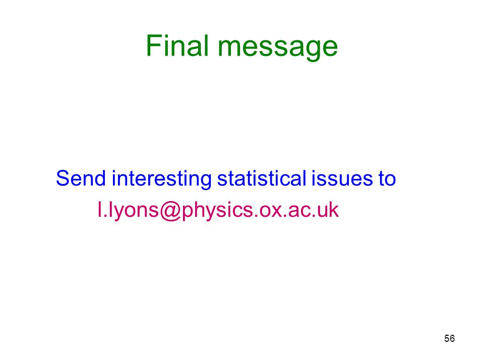 56 Final message Send interesting statistical issues to l.lyons@physics.ox.ac.uk