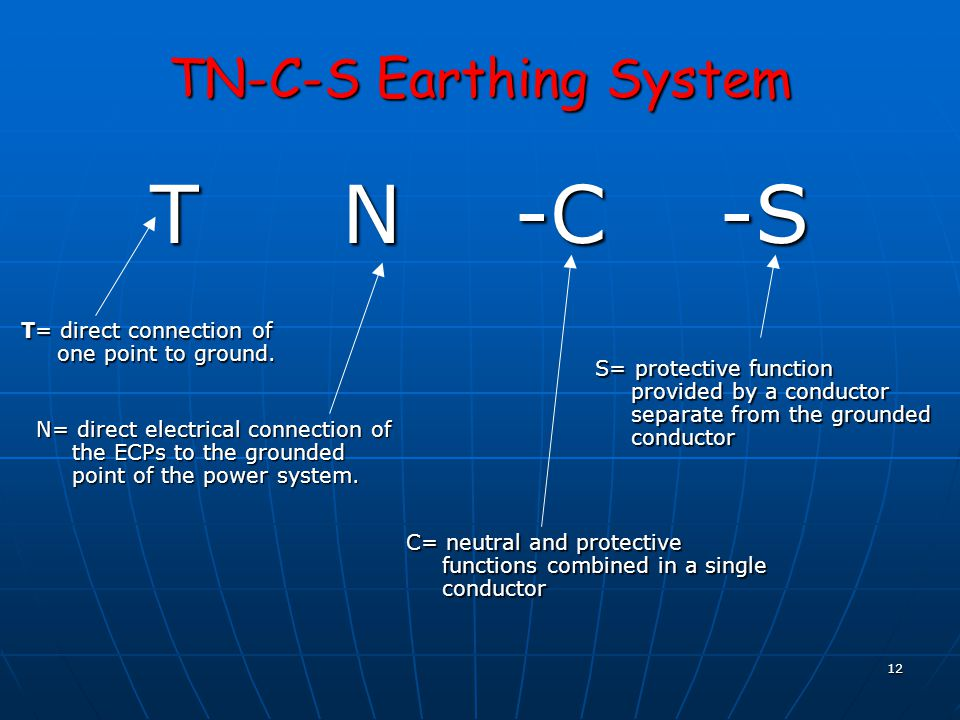12 TN-C-S Earthing System T N -C -S T= direct connection of one point to ground. N= direct electrical connection of the ECPs to the grounded point of