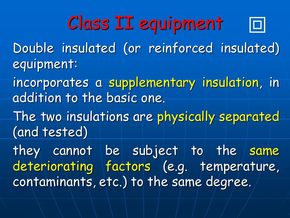 Class II equipment Double insulated (or reinforced insulated) equipment: incorporates a supplementary insulation, in addition to the basic one. The tw