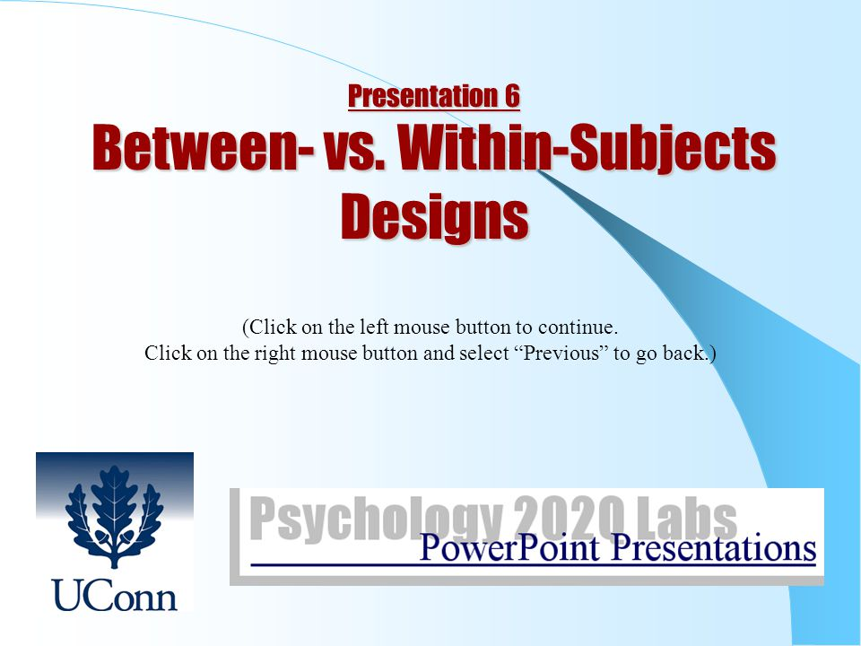 Presentation 6 Between- vs.Within-Subjects Designs (Click on the left mouse button to continue.
