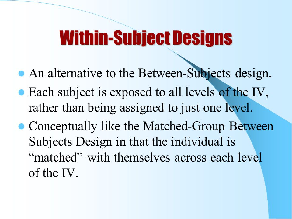 Within-Subject Designs An alternative to the Between-Subjects design.