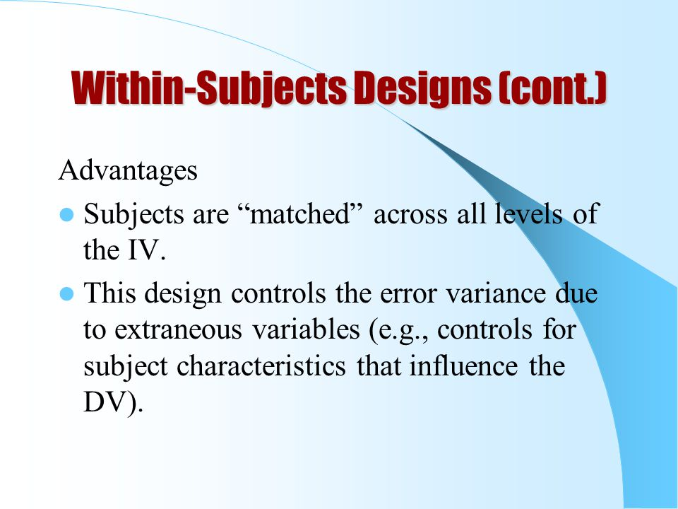 "Within-Subjects Designs (cont.) Advantages Subjects are ""matched"" across all levels of the IV. This design controls the error variance due to extraneo"