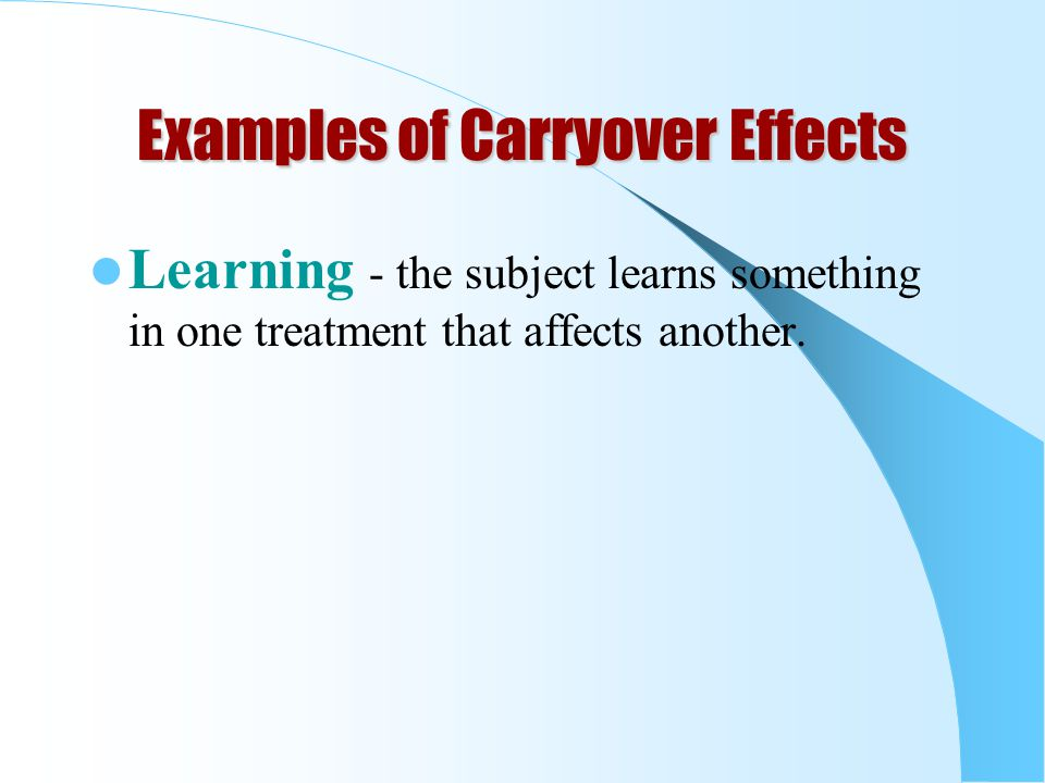 Examples of Carryover Effects Learning - the subject learns something in one treatment that affects another.