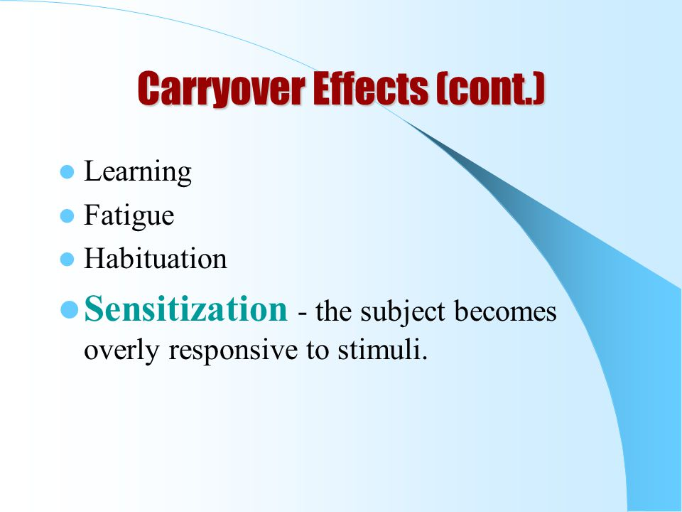 Carryover Effects (cont.) Learning Fatigue Habituation Sensitization - the subject becomes overly responsive to stimuli.