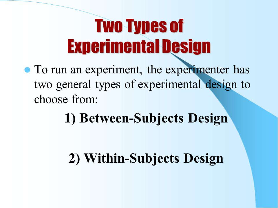 Two Types of Experimental Design To run an experiment, the experimenter has two general types of experimental design to choose from: 1) Between-Subjects Design 2) Within-Subjects Design