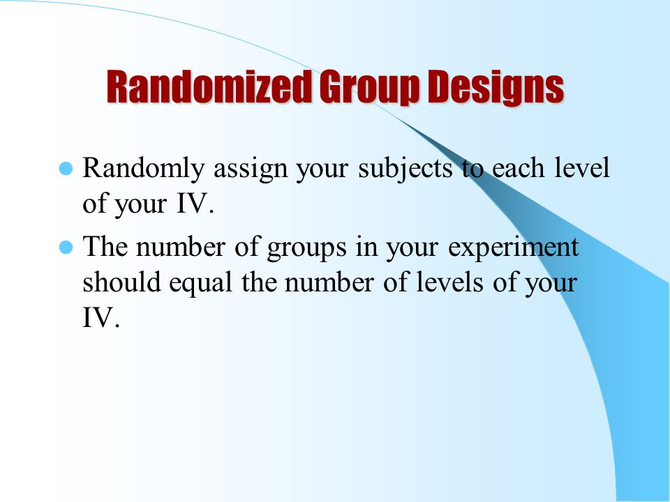 Randomized Group Designs Randomly assign your subjects to each level of your IV.