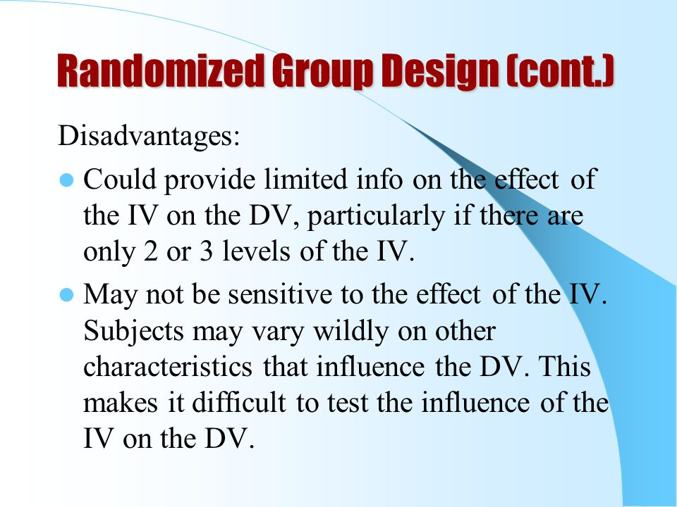 Randomized Group Design (cont.) Disadvantages: Could provide limited info on the effect of the IV on the DV, particularly if there are only 2 or 3 levels of the IV.
