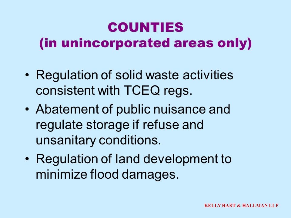 KELLY HART & HALLMAN LLP COUNTIES (in unincorporated areas only) Regulation of solid waste activities consistent with TCEQ regs. Abatement of public n