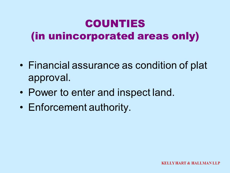 KELLY HART & HALLMAN LLP COUNTIES (in unincorporated areas only) Financial assurance as condition of plat approval. Power to enter and inspect land. E