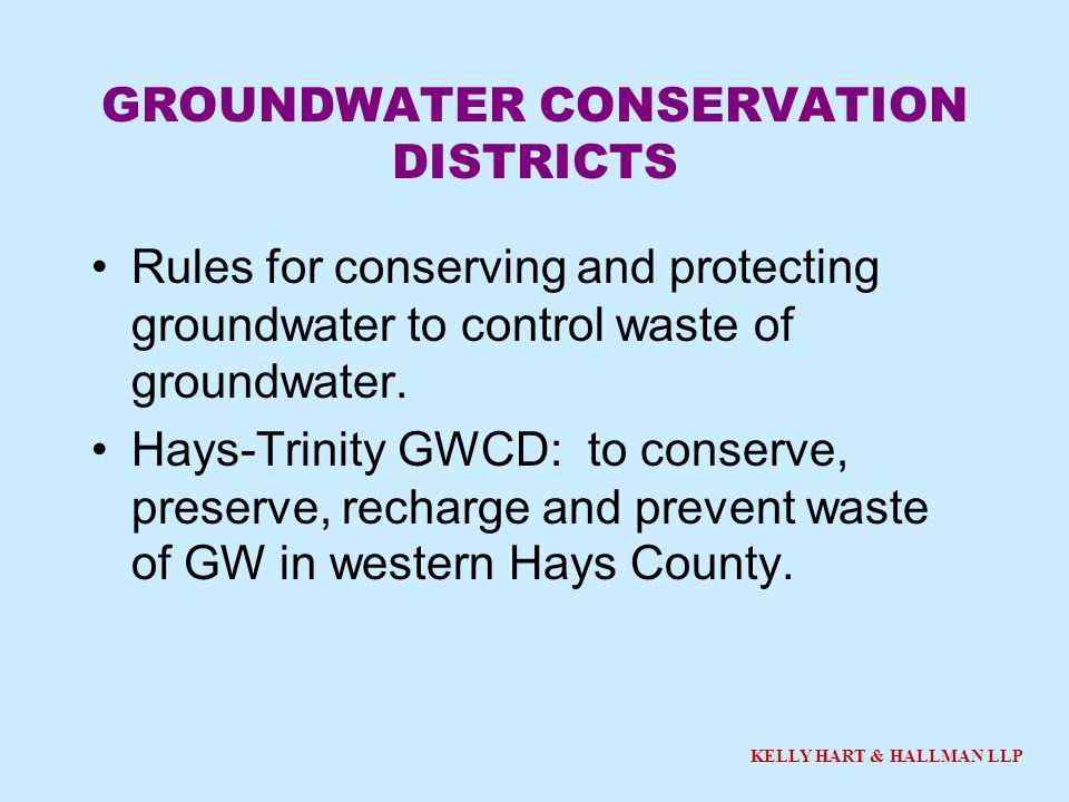 KELLY HART & HALLMAN LLP GROUNDWATER CONSERVATION DISTRICTS Rules for conserving and protecting groundwater to control waste of groundwater. Hays-Trin