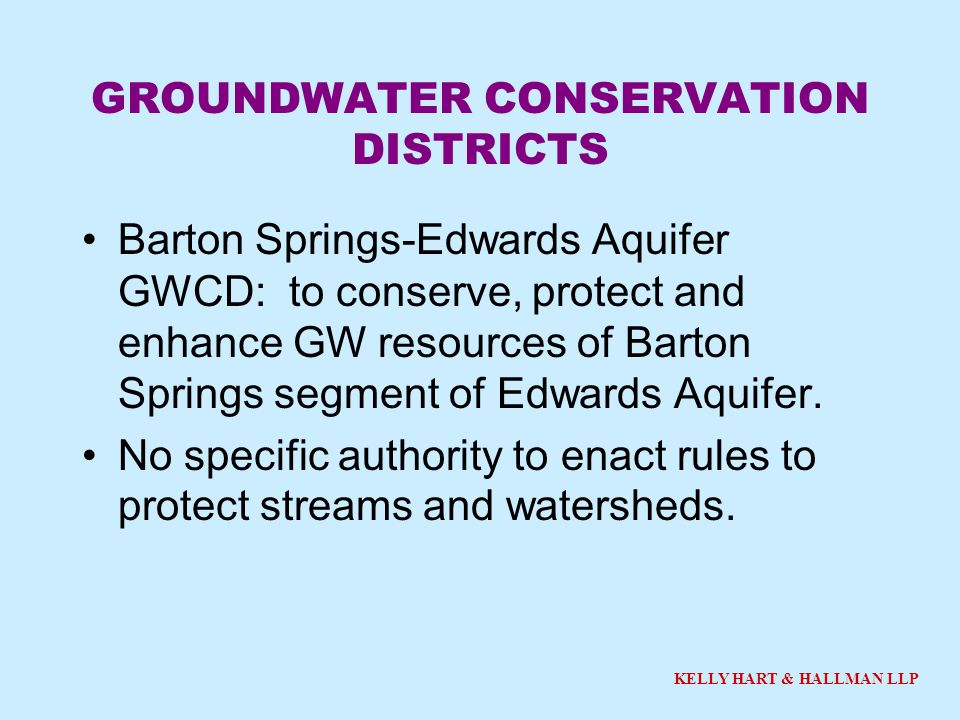 KELLY HART & HALLMAN LLP GROUNDWATER CONSERVATION DISTRICTS Barton Springs-Edwards Aquifer GWCD: to conserve, protect and enhance GW resources of Bart