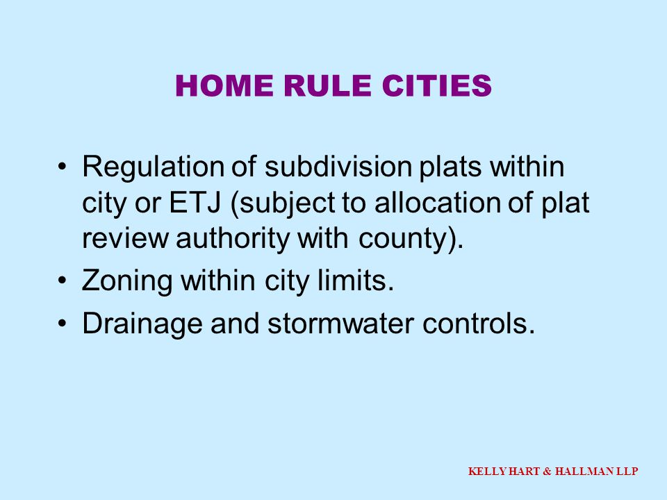 KELLY HART & HALLMAN LLP HOME RULE CITIES Regulation of subdivision plats within city or ETJ (subject to allocation of plat review authority with county).