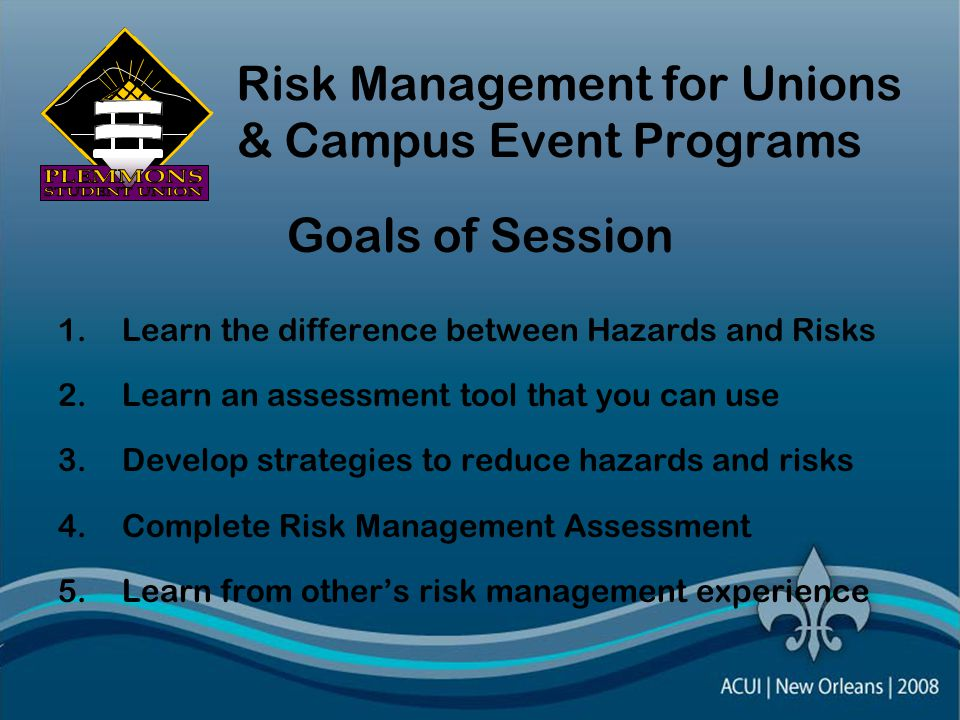 Risk Management for Unions & Campus Event Programs Goals of Session 1.Learn the difference between Hazards and Risks 2.Learn an assessment tool that you can use 3.Develop strategies to reduce hazards and risks 4.Complete Risk Management Assessment 5.Learn from other's risk management experience
