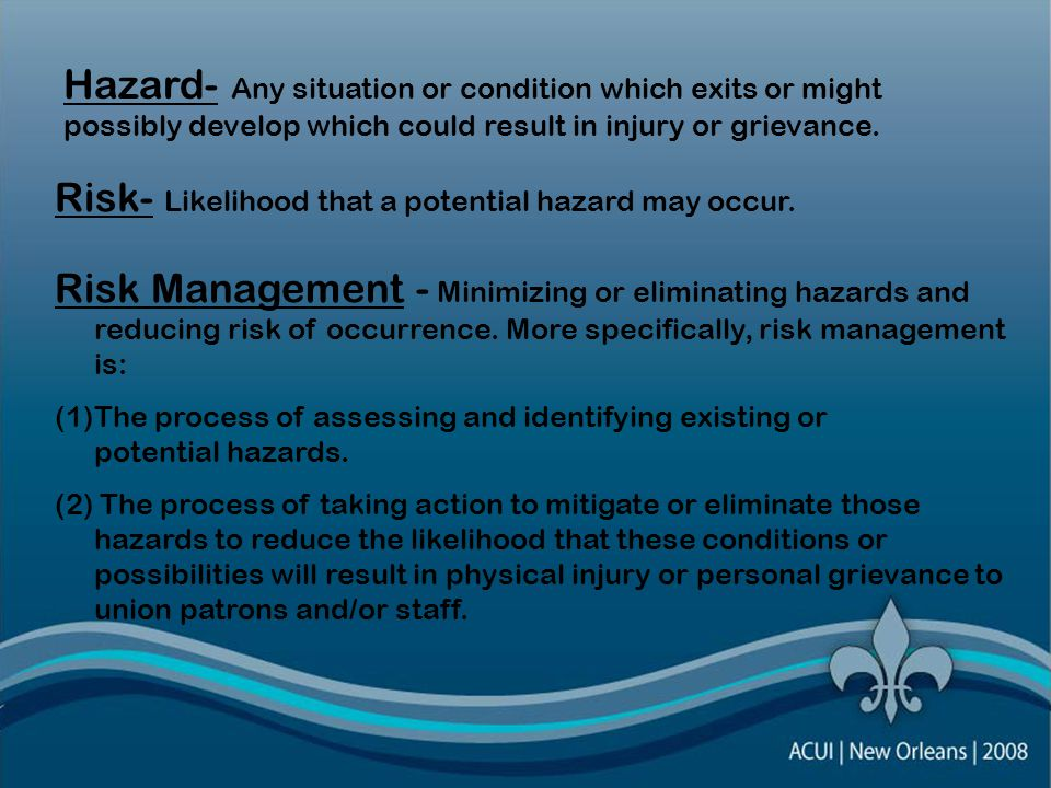 Hazard- Any situation or condition which exits or might possibly develop which could result in injury or grievance.