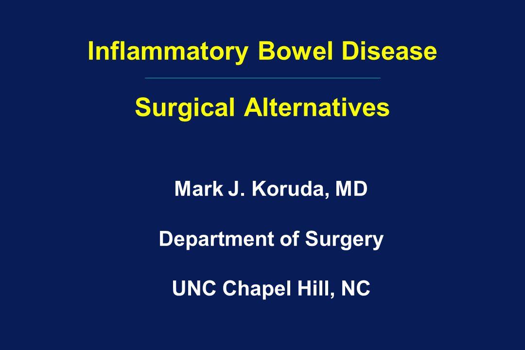 Inflammatory Bowel Disease Surgical Alternatives Mark J. Koruda, MD Department of Surgery UNC Chapel Hill, NC
