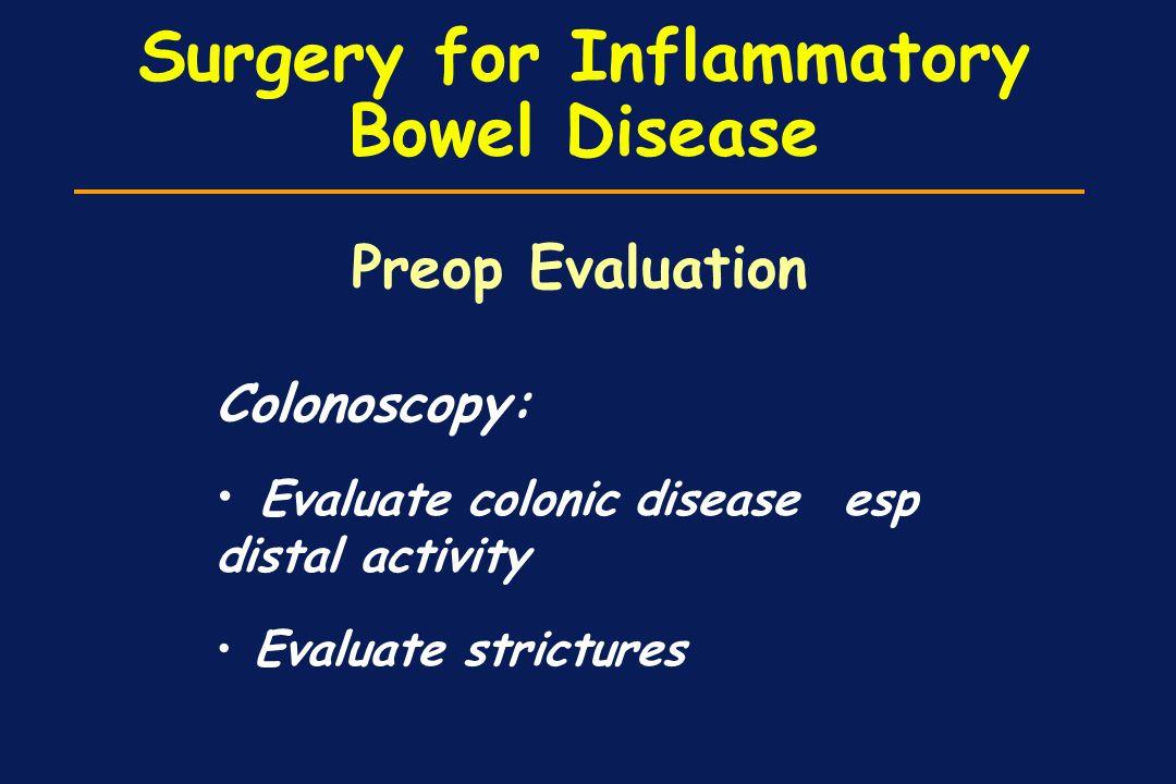 Surgery for Inflammatory Bowel Disease Colonoscopy: Evaluate colonic disease esp distal activity Evaluate strictures Preop Evaluation