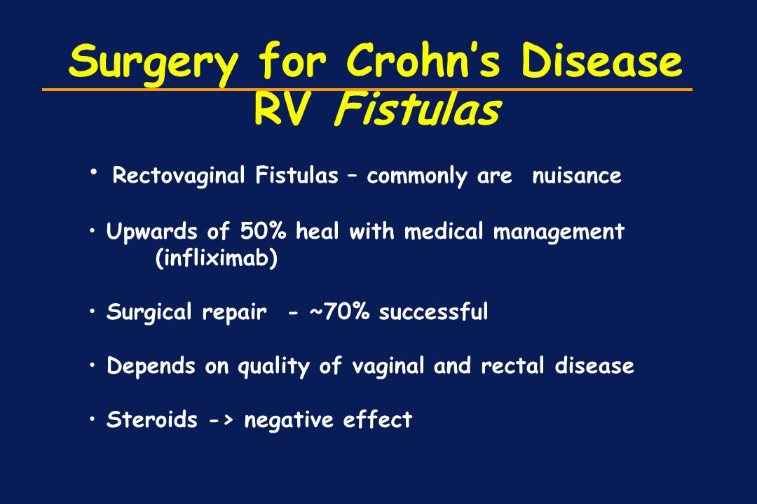 Surgery for Crohn's Disease RV Fistulas Rectovaginal Fistulas – commonly are nuisance Upwards of 50% heal with medical management (infliximab) Surgica