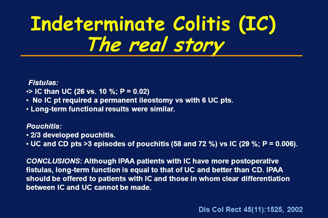 Indeterminate Colitis (IC) The real story Fistulas: > IC than UC (26 vs. 10 %; P = 0.02) No IC pt required a permanent ileostomy vs with 6 UC pts. Lon
