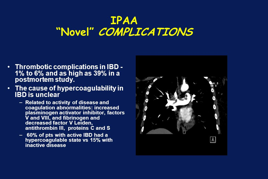 """IPAA """"Novel"""" COMPLICATIONS Thrombotic complications in IBD - 1% to 6% and as high as 39% in a postmortem study. The cause of hypercoagulability in IBD"""